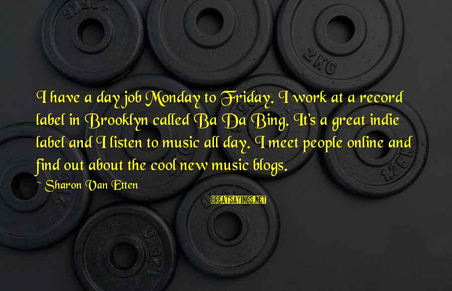 It's Friday Sayings By Sharon Van Etten: I have a day job Monday to Friday. I work at a record label in