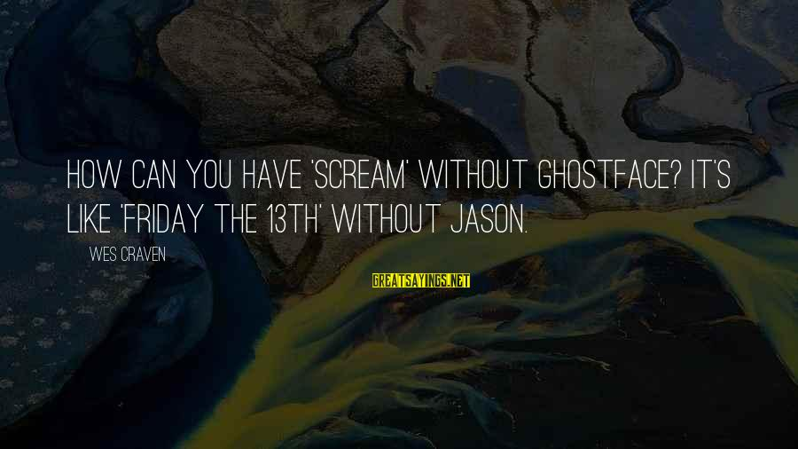 It's Friday Sayings By Wes Craven: How can you have 'Scream' without Ghostface? It's like 'Friday the 13th' without Jason.