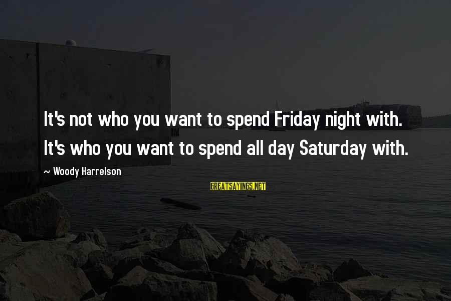 It's Friday Sayings By Woody Harrelson: It's not who you want to spend Friday night with. It's who you want to