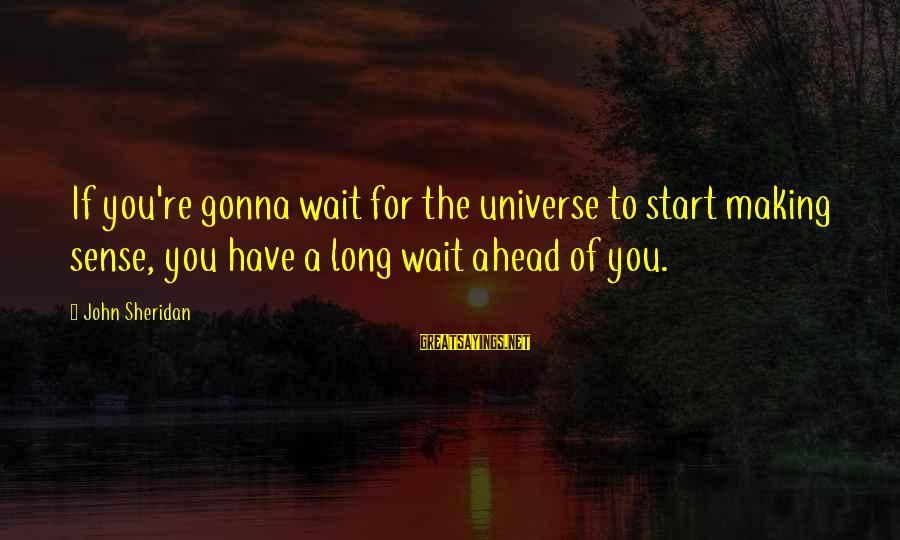It's Gonna Make Sense Sayings By John Sheridan: If you're gonna wait for the universe to start making sense, you have a long