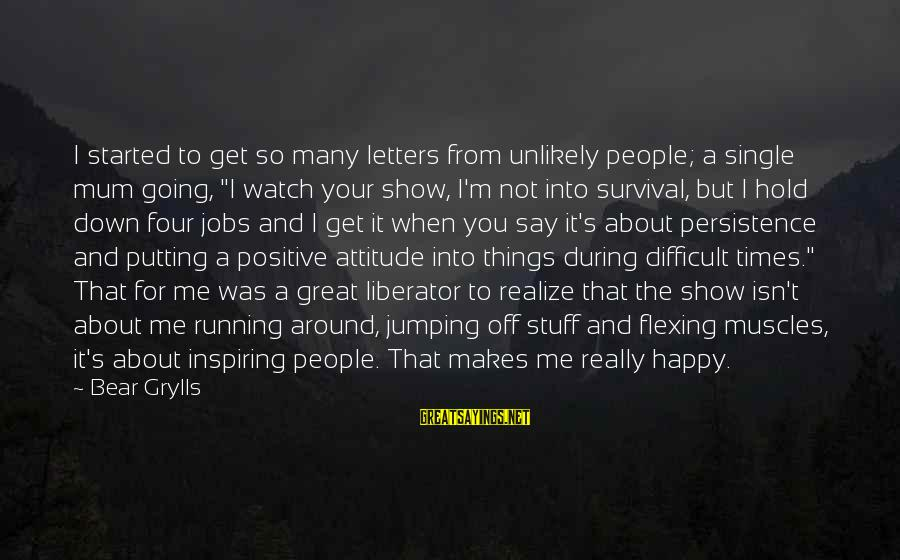 "It's Me Attitude Sayings By Bear Grylls: I started to get so many letters from unlikely people; a single mum going, ""I"