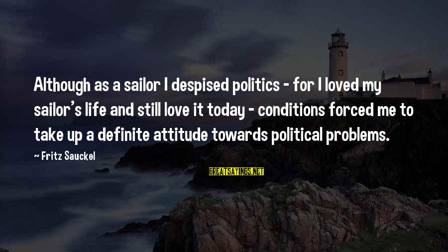 It's Me Attitude Sayings By Fritz Sauckel: Although as a sailor I despised politics - for I loved my sailor's life and