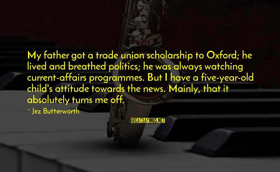 It's Me Attitude Sayings By Jez Butterworth: My father got a trade union scholarship to Oxford; he lived and breathed politics; he