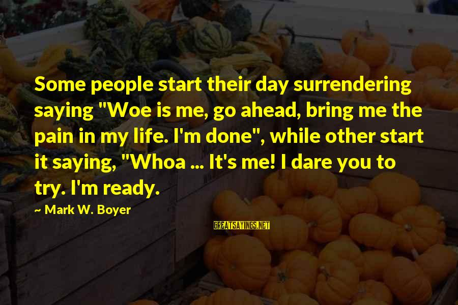 "It's Me Attitude Sayings By Mark W. Boyer: Some people start their day surrendering saying ""Woe is me, go ahead, bring me the"