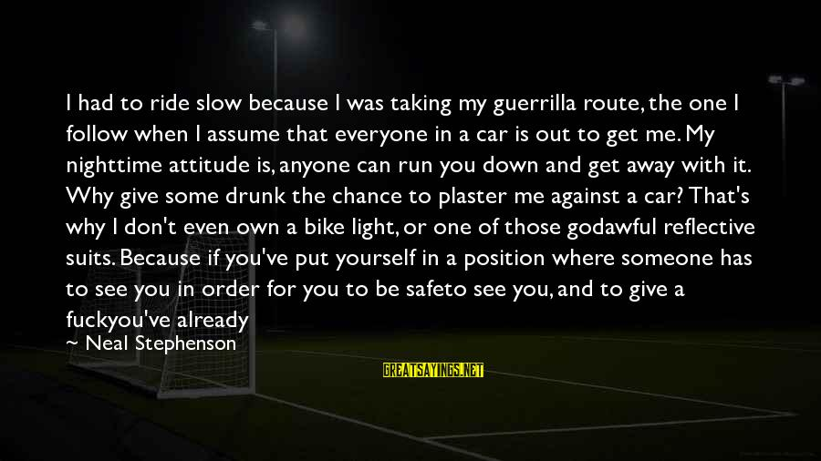 It's Me Attitude Sayings By Neal Stephenson: I had to ride slow because I was taking my guerrilla route, the one I