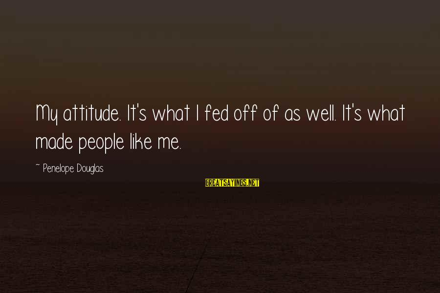 It's Me Attitude Sayings By Penelope Douglas: My attitude. It's what I fed off of as well. It's what made people like