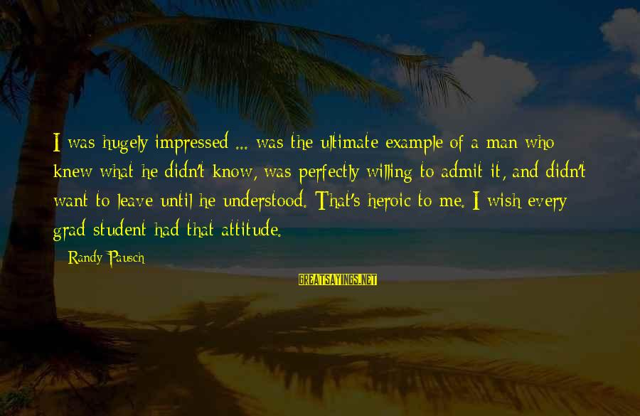 It's Me Attitude Sayings By Randy Pausch: I was hugely impressed ... was the ultimate example of a man who knew what