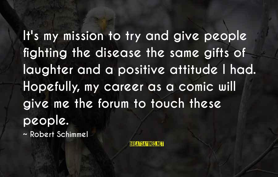 It's Me Attitude Sayings By Robert Schimmel: It's my mission to try and give people fighting the disease the same gifts of