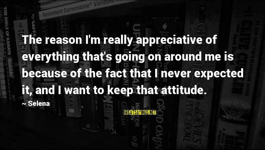 It's Me Attitude Sayings By Selena: The reason I'm really appreciative of everything that's going on around me is because of