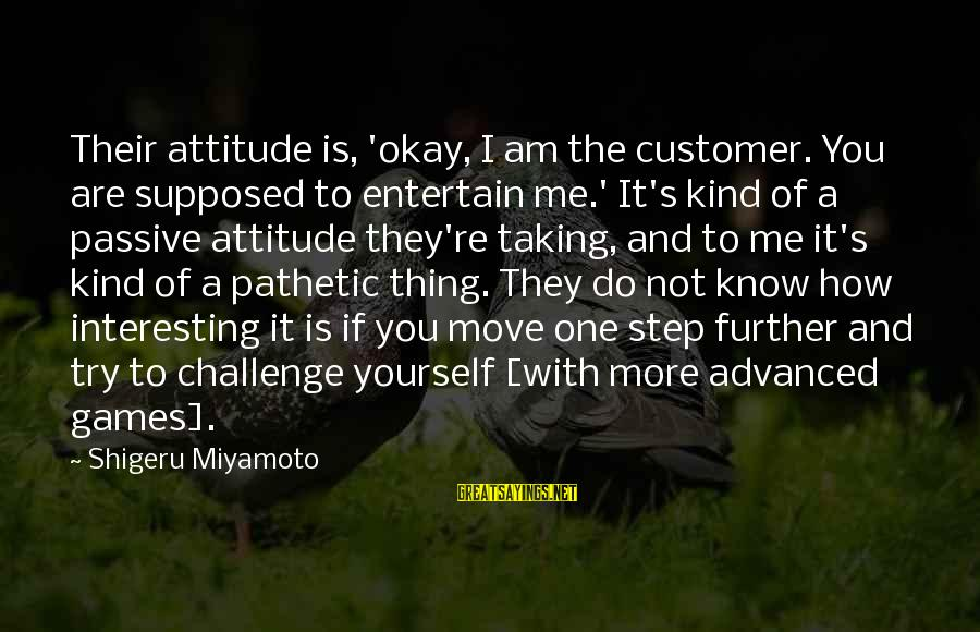 It's Me Attitude Sayings By Shigeru Miyamoto: Their attitude is, 'okay, I am the customer. You are supposed to entertain me.' It's