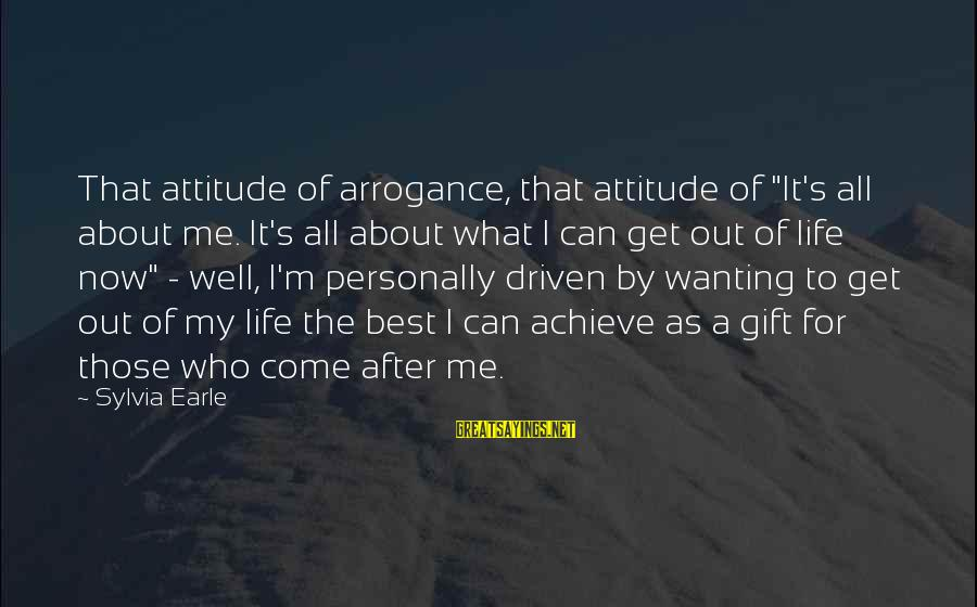 "It's Me Attitude Sayings By Sylvia Earle: That attitude of arrogance, that attitude of ""It's all about me. It's all about what"