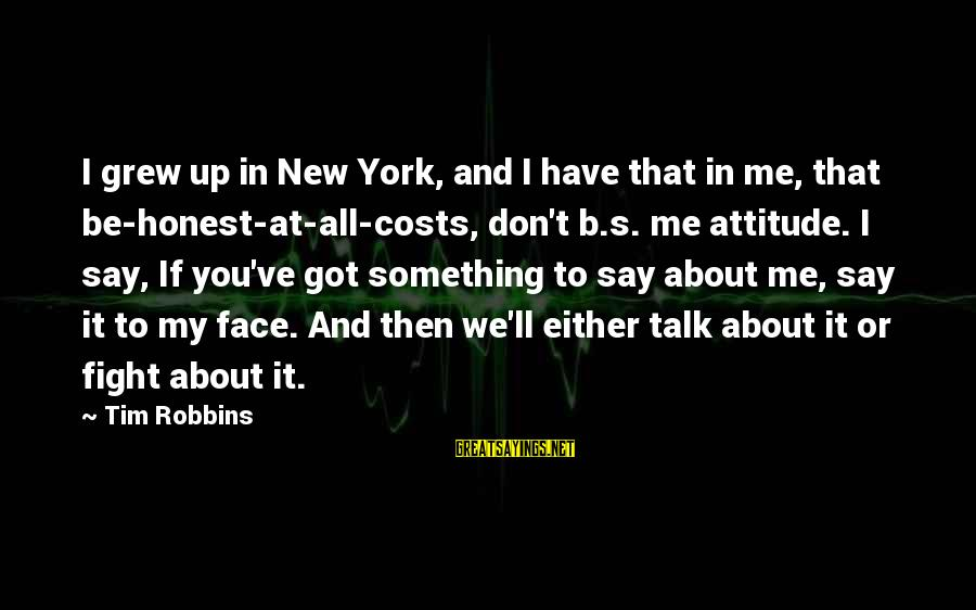 It's Me Attitude Sayings By Tim Robbins: I grew up in New York, and I have that in me, that be-honest-at-all-costs, don't