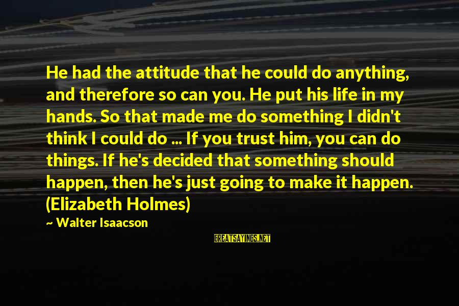 It's Me Attitude Sayings By Walter Isaacson: He had the attitude that he could do anything, and therefore so can you. He