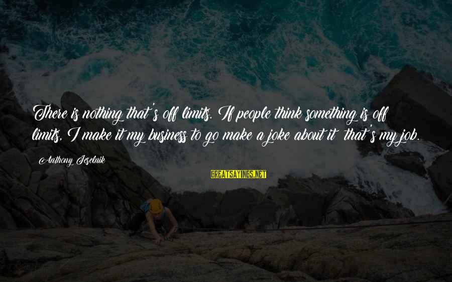 It's My Business Sayings By Anthony Jeselnik: There is nothing that's off limits. If people think something is off limits, I make