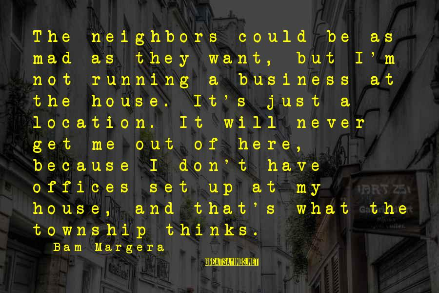 It's My Business Sayings By Bam Margera: The neighbors could be as mad as they want, but I'm not running a business