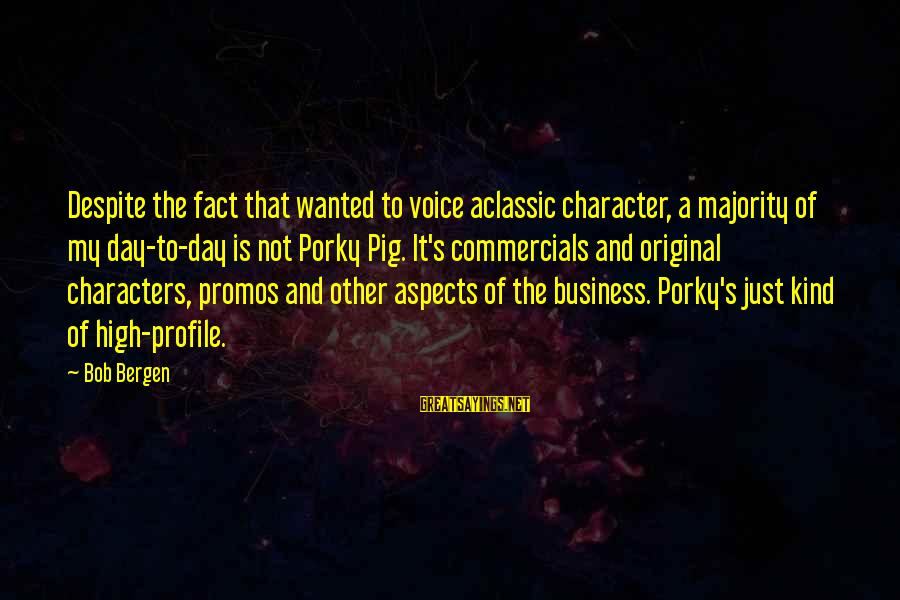 It's My Business Sayings By Bob Bergen: Despite the fact that wanted to voice aclassic character, a majority of my day-to-day is