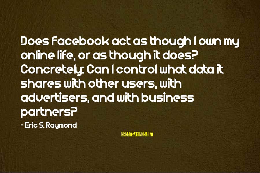 It's My Business Sayings By Eric S. Raymond: Does Facebook act as though I own my online life, or as though it does?