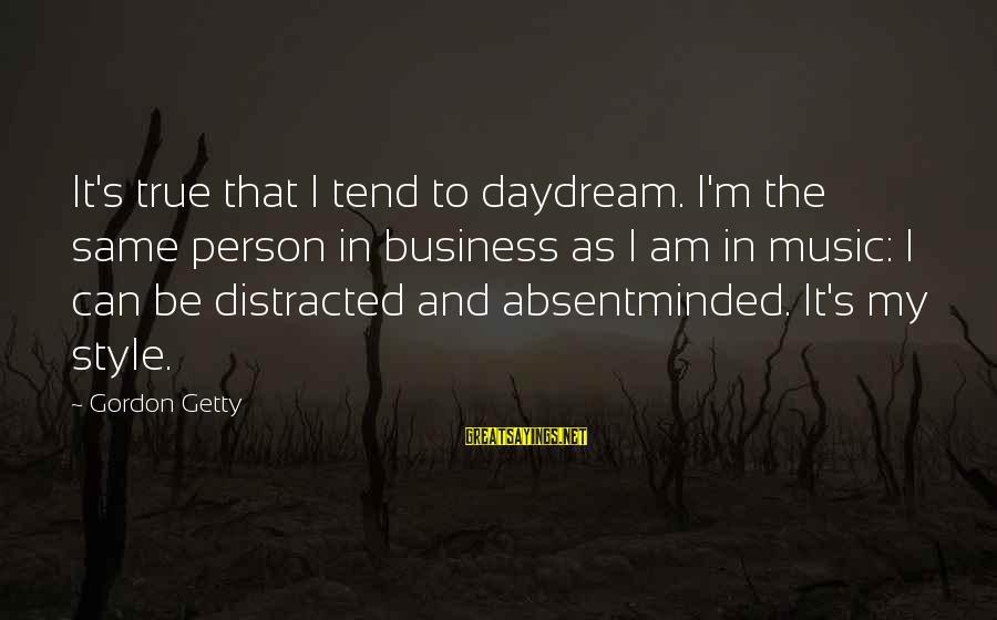 It's My Business Sayings By Gordon Getty: It's true that I tend to daydream. I'm the same person in business as I