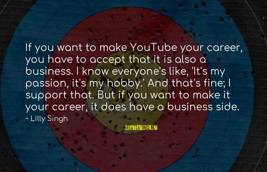 It's My Business Sayings By Lilly Singh: If you want to make YouTube your career, you have to accept that it is