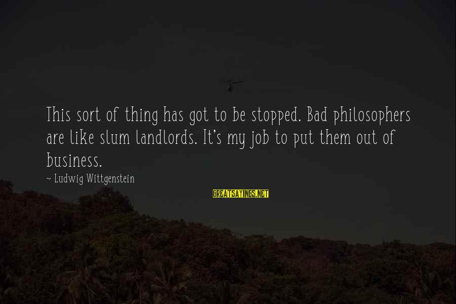 It's My Business Sayings By Ludwig Wittgenstein: This sort of thing has got to be stopped. Bad philosophers are like slum landlords.