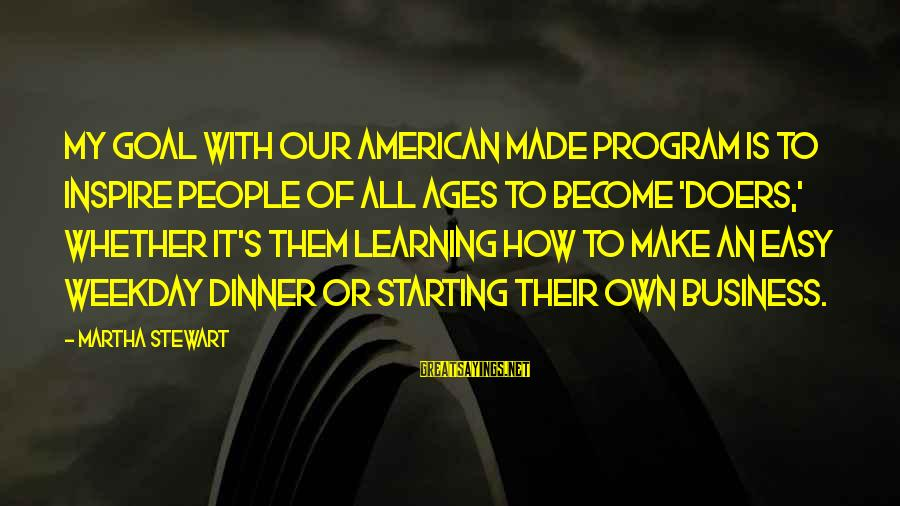 It's My Business Sayings By Martha Stewart: My goal with our American Made program is to inspire people of all ages to