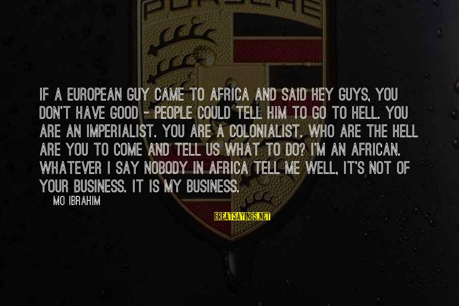 It's My Business Sayings By Mo Ibrahim: If a European guy came to Africa and said hey guys, you don't have good