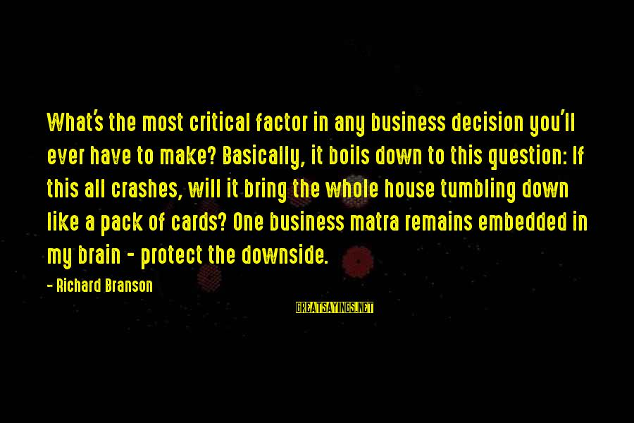 It's My Business Sayings By Richard Branson: What's the most critical factor in any business decision you'll ever have to make? Basically,
