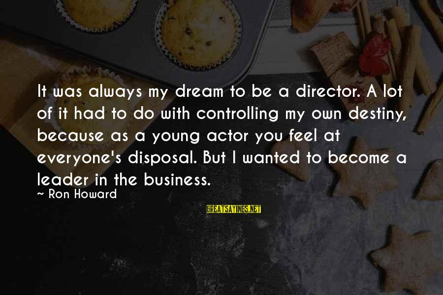 It's My Business Sayings By Ron Howard: It was always my dream to be a director. A lot of it had to