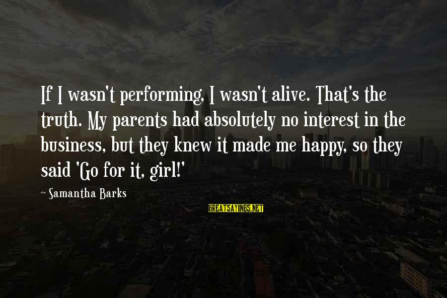 It's My Business Sayings By Samantha Barks: If I wasn't performing, I wasn't alive. That's the truth. My parents had absolutely no