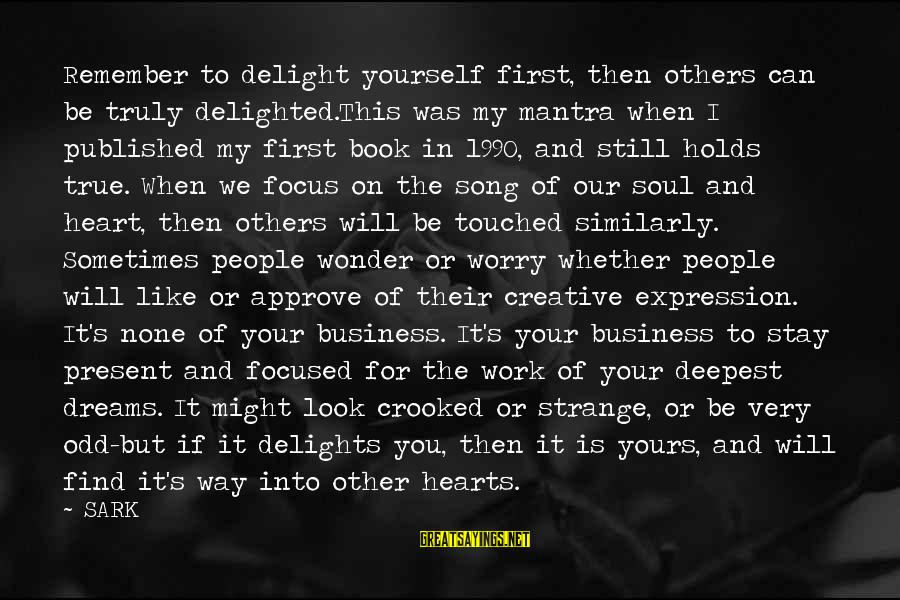 It's My Business Sayings By SARK: Remember to delight yourself first, then others can be truly delighted.This was my mantra when