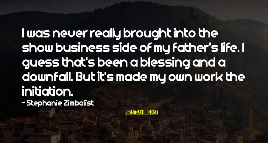 It's My Business Sayings By Stephanie Zimbalist: I was never really brought into the show business side of my father's life. I