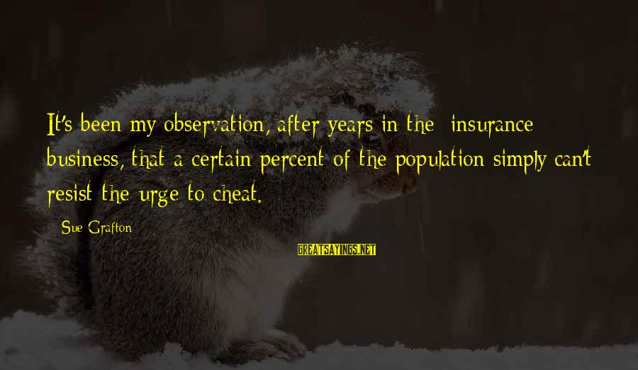 It's My Business Sayings By Sue Grafton: It's been my observation, after years in the [insurance] business, that a certain percent of