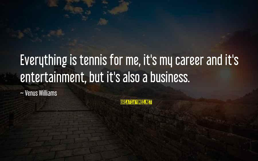 It's My Business Sayings By Venus Williams: Everything is tennis for me, it's my career and it's entertainment, but it's also a