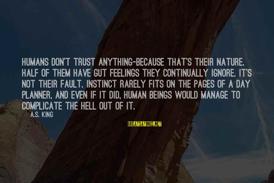 It's Not Fault Sayings By A.S. King: Humans don't trust anything-because that's their nature. Half of them have gut feelings they continually