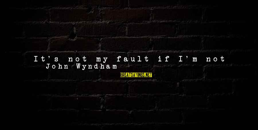 """It's Not Fault Sayings By John Wyndham: It's not my fault if I'm not any good at things like that."""" """"I'll differ"""