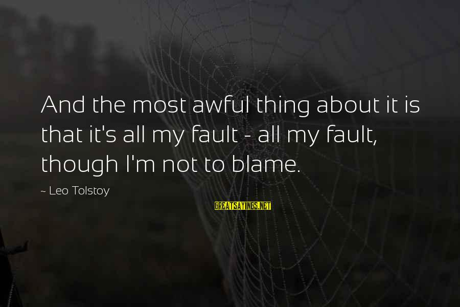 It's Not Fault Sayings By Leo Tolstoy: And the most awful thing about it is that it's all my fault - all
