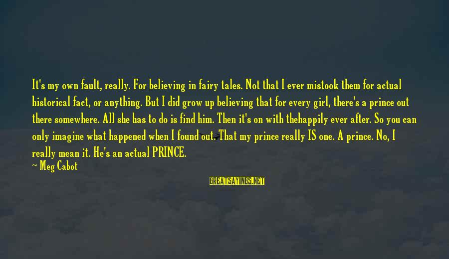 It's Not Fault Sayings By Meg Cabot: It's my own fault, really. For believing in fairy tales. Not that I ever mistook