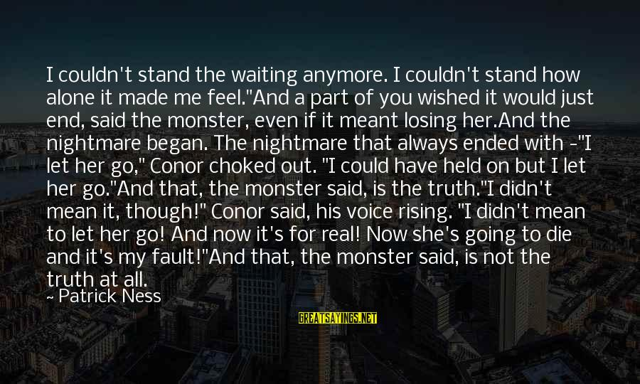 """It's Not Fault Sayings By Patrick Ness: I couldn't stand the waiting anymore. I couldn't stand how alone it made me feel.""""And"""