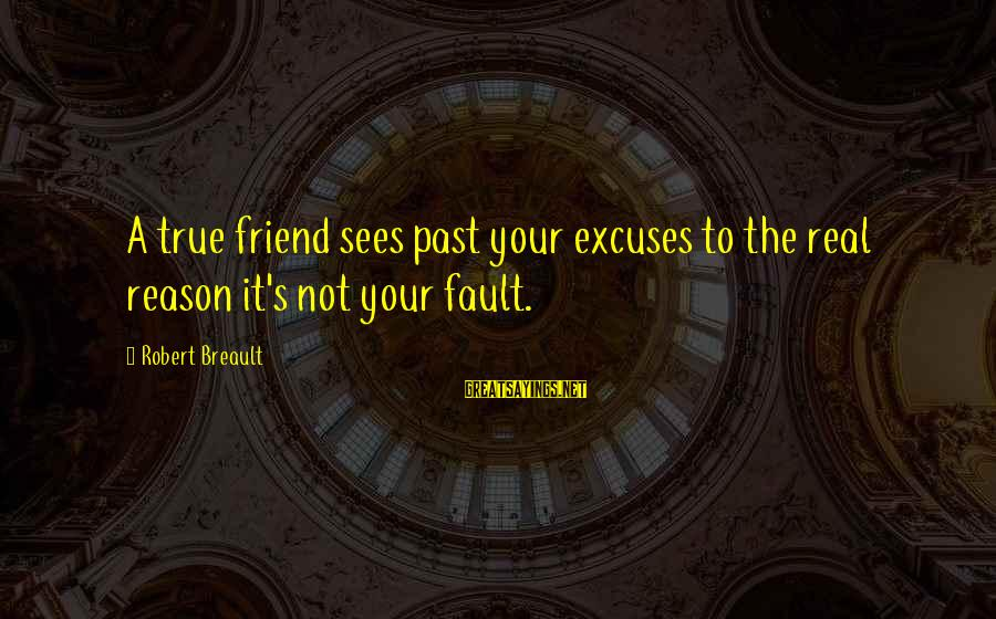 It's Not Fault Sayings By Robert Breault: A true friend sees past your excuses to the real reason it's not your fault.