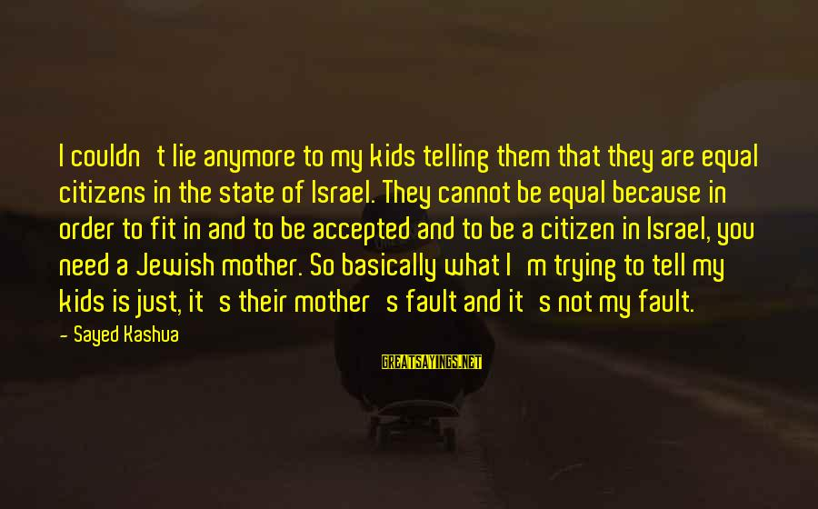 It's Not Fault Sayings By Sayed Kashua: I couldn't lie anymore to my kids telling them that they are equal citizens in