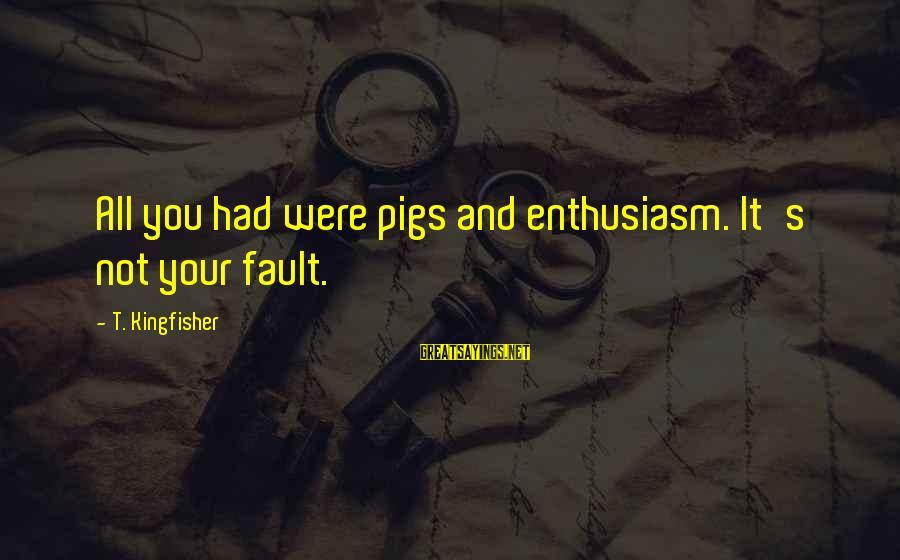 It's Not Fault Sayings By T. Kingfisher: All you had were pigs and enthusiasm. It's not your fault.