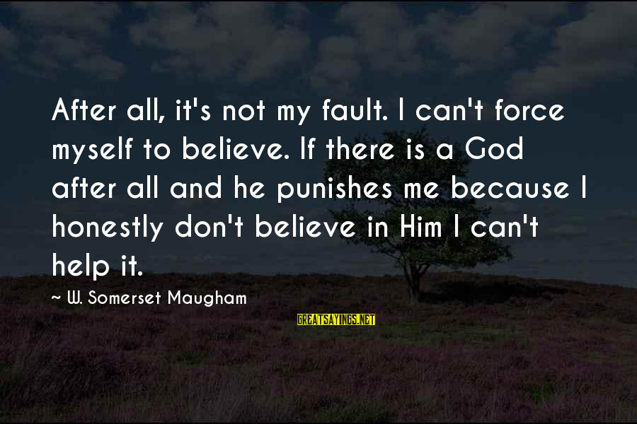 It's Not Fault Sayings By W. Somerset Maugham: After all, it's not my fault. I can't force myself to believe. If there is