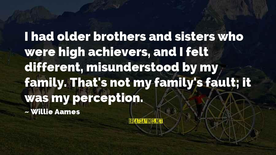It's Not Fault Sayings By Willie Aames: I had older brothers and sisters who were high achievers, and I felt different, misunderstood