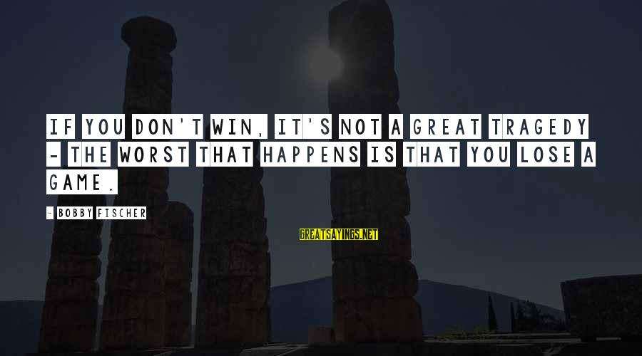 It's Not If You Win Lose Sayings By Bobby Fischer: If you don't win, it's not a great tragedy - the worst that happens is