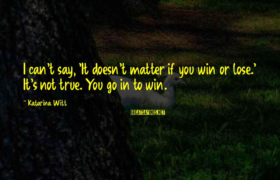 It's Not If You Win Lose Sayings By Katarina Witt: I can't say, 'It doesn't matter if you win or lose.' It's not true. You