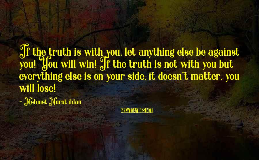 It's Not If You Win Lose Sayings By Mehmet Murat Ildan: If the truth is with you, let anything else be against you! You will win!