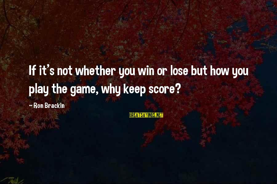 It's Not If You Win Lose Sayings By Ron Brackin: If it's not whether you win or lose but how you play the game, why