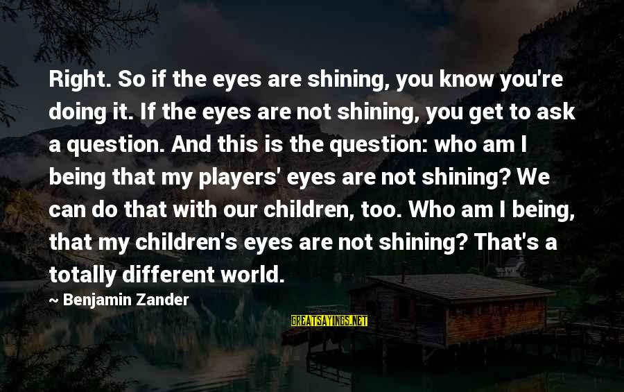 It's Not You Sayings By Benjamin Zander: Right. So if the eyes are shining, you know you're doing it. If the eyes