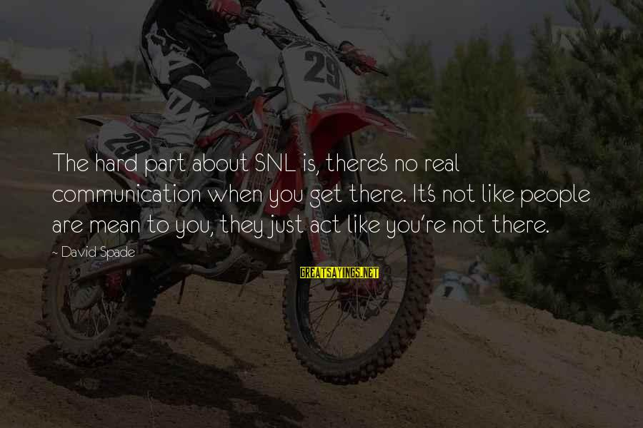 It's Not You Sayings By David Spade: The hard part about SNL is, there's no real communication when you get there. It's