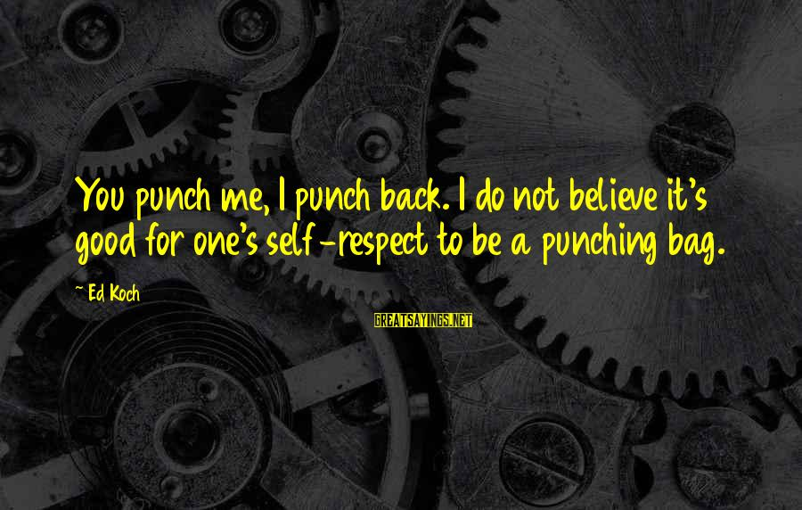 It's Not You Sayings By Ed Koch: You punch me, I punch back. I do not believe it's good for one's self-respect